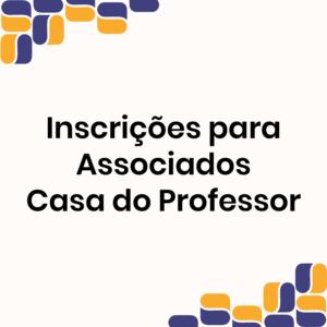 Inscrições para ASSOCIADOS da Casa do Professor